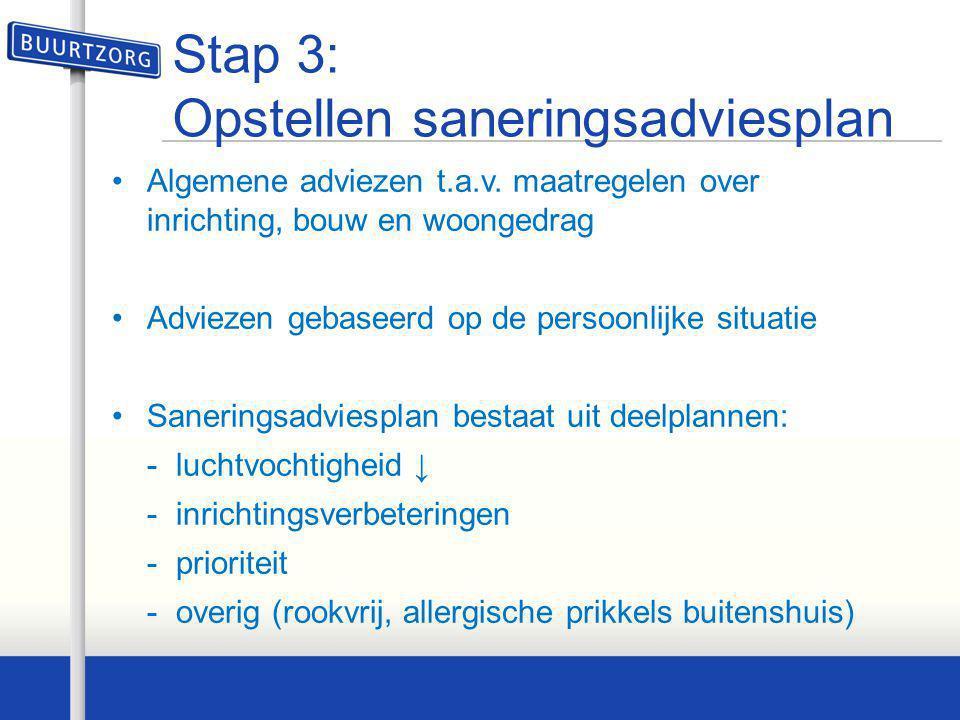 Stap 3: Opstellen saneringsadviesplan •Algemene adviezen t.a.v. maatregelen over inrichting, bouw en woongedrag •Adviezen gebaseerd op de persoonlijke