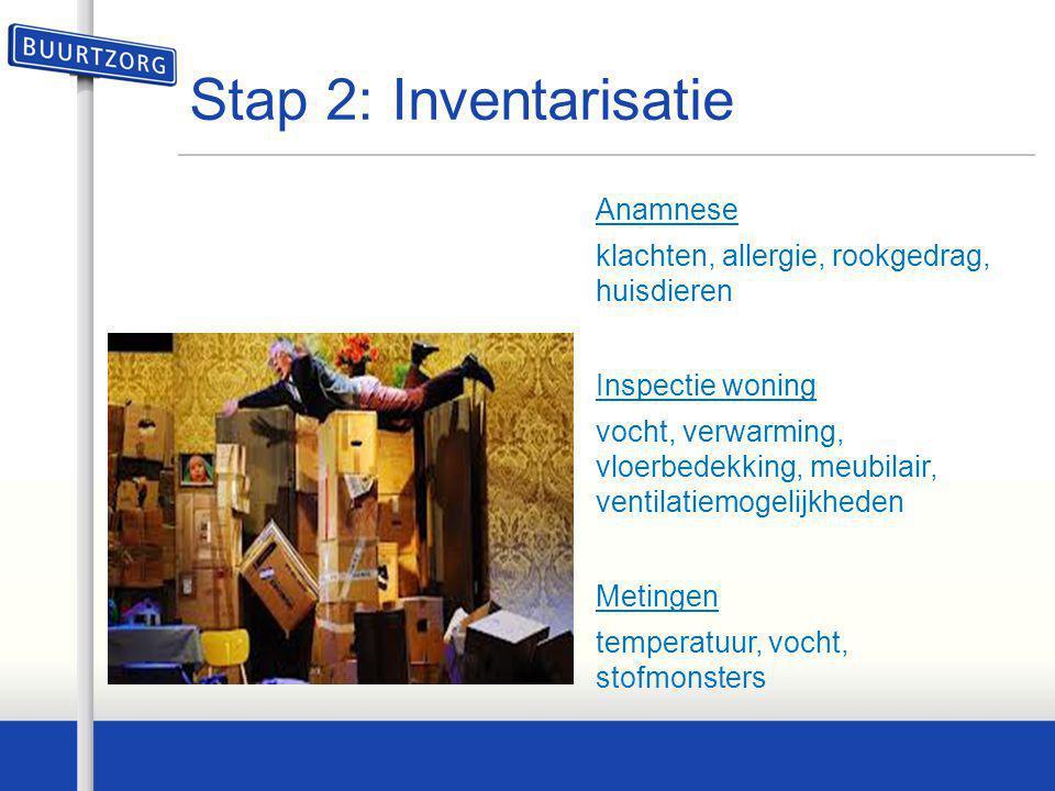 Stap 2: Inventarisatie Anamnese klachten, allergie, rookgedrag, huisdieren Inspectie woning vocht, verwarming, vloerbedekking, meubilair, ventilatiemo
