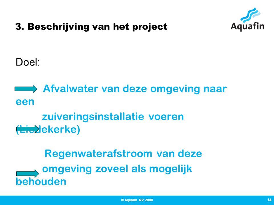 14 © Aquafin NV 2008 3. Beschrijving van het project Doel: Afvalwater van deze omgeving naar een zuiveringsinstallatie voeren (Liedekerke) Regenwatera