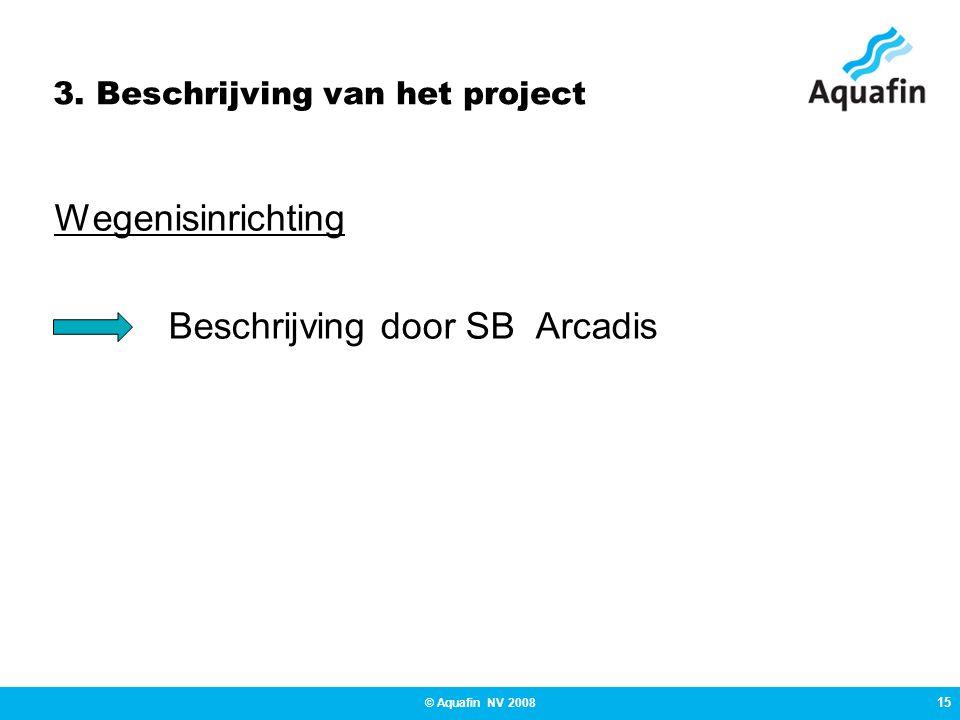 15 © Aquafin NV 2008 3. Beschrijving van het project Wegenisinrichting Beschrijving door SB Arcadis