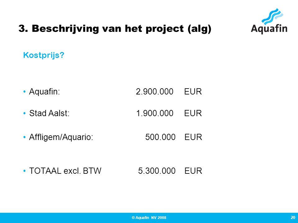 20 © Aquafin NV 2008 3. Beschrijving van het project (alg) •Aquafin:2.900.000 EUR •Stad Aalst:1.900.000 EUR •Affligem/Aquario: 500.000 EUR •TOTAAL exc
