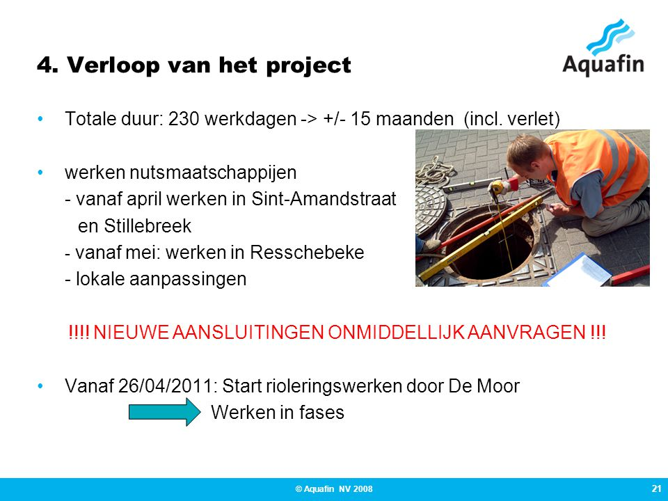 21 © Aquafin NV 2008 4. Verloop van het project •Totale duur: 230 werkdagen -> +/- 15 maanden (incl. verlet) •werken nutsmaatschappijen - vanaf april