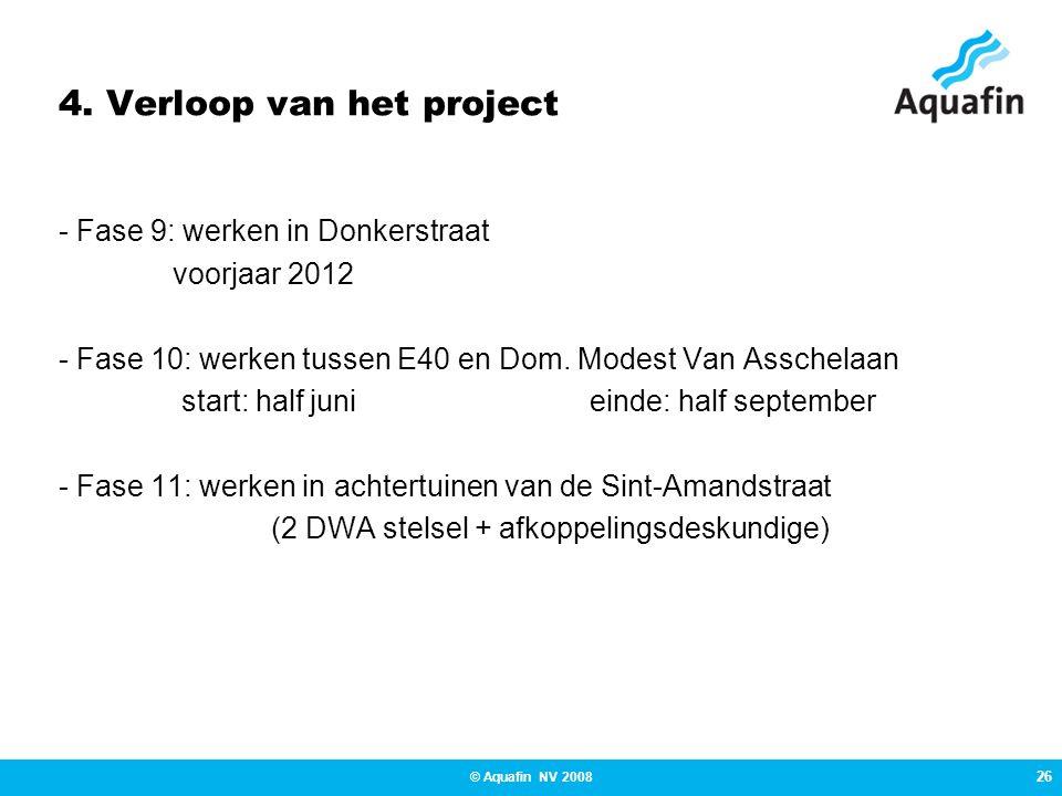 26 © Aquafin NV 2008 4. Verloop van het project - Fase 9: werken in Donkerstraat voorjaar 2012 - Fase 10: werken tussen E40 en Dom. Modest Van Asschel