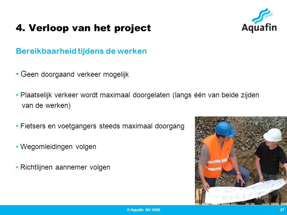 27 © Aquafin NV 2008 4. Verloop van het project Bereikbaarheid tijdens de werken • G een doorgaand verkeer mogelijk • Plaatselijk verkeer wordt maxima
