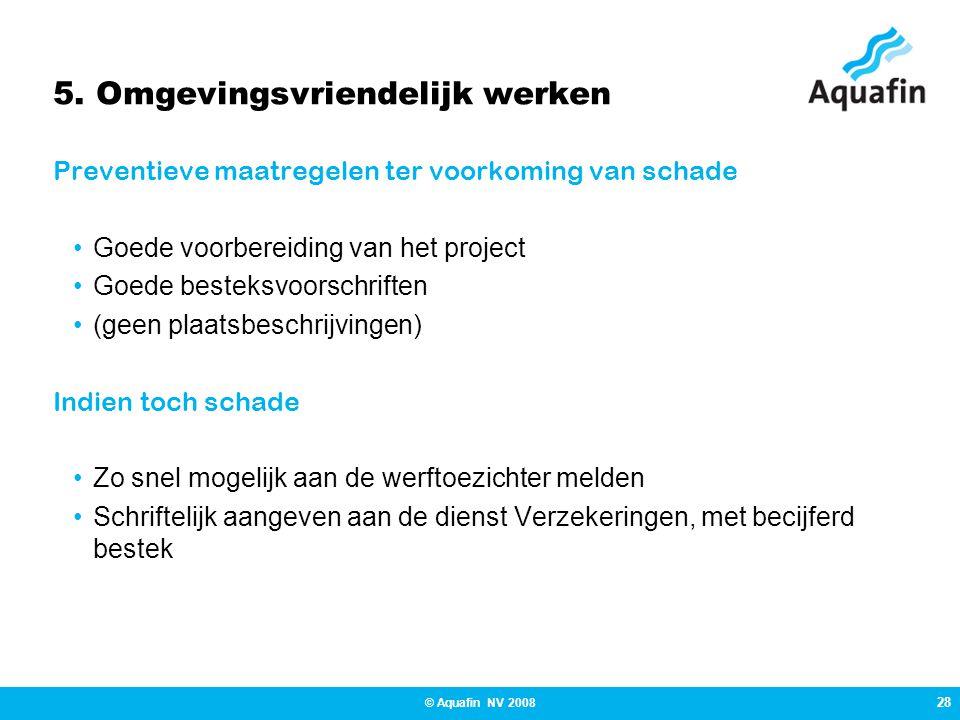 28 © Aquafin NV 2008 5. Omgevingsvriendelijk werken Preventieve maatregelen ter voorkoming van schade •Goede voorbereiding van het project •Goede best