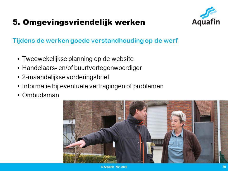 30 © Aquafin NV 2008 5. Omgevingsvriendelijk werken Tijdens de werken goede verstandhouding op de werf •Tweewekelijkse planning op de website •Handela