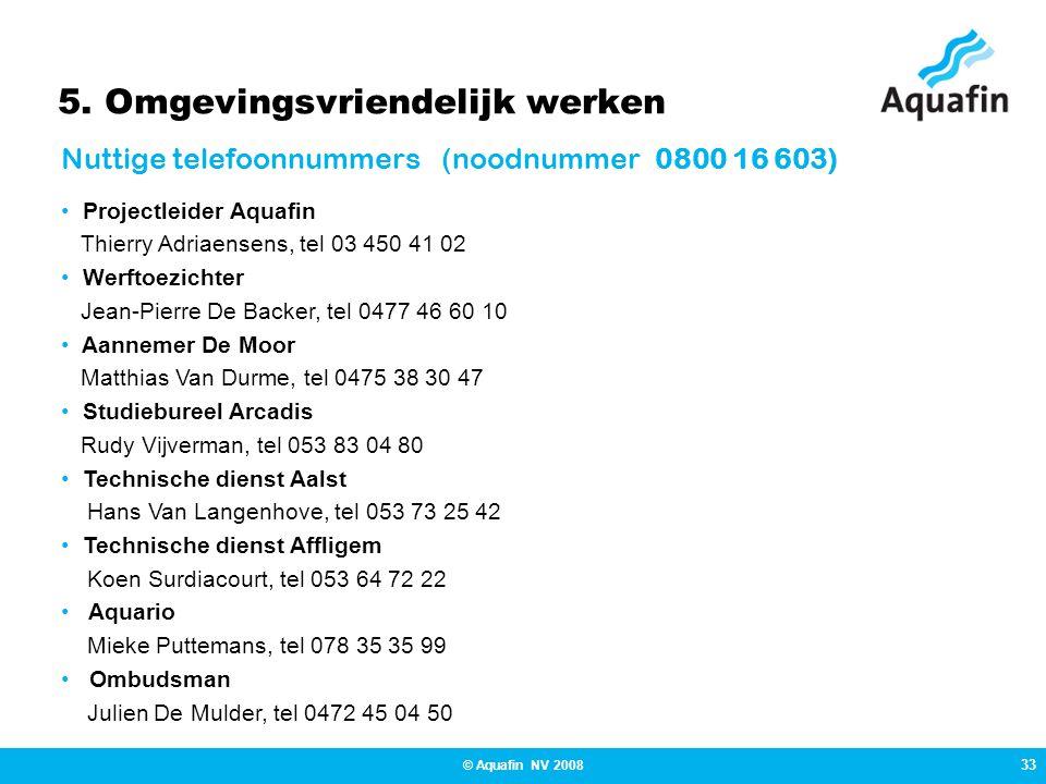 33 © Aquafin NV 2008 5. Omgevingsvriendelijk werken Nuttige telefoonnummers (noodnummer 0800 16 603) • Projectleider Aquafin Thierry Adriaensens, tel