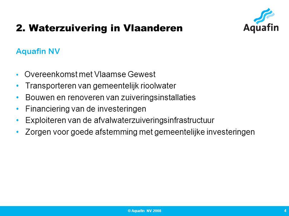 4 © Aquafin NV 2008 2. Waterzuivering in Vlaanderen Aquafin NV • Overeenkomst met Vlaamse Gewest • Transporteren van gemeentelijk rioolwater • Bouwen
