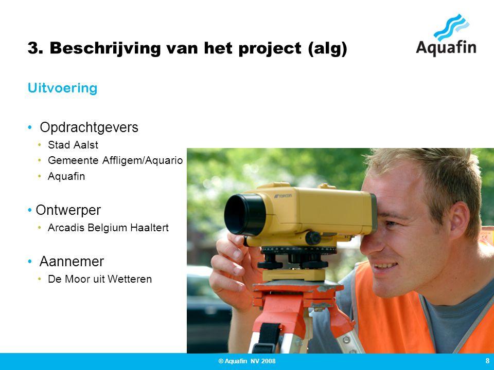8 © Aquafin NV 2008 3. Beschrijving van het project (alg) Uitvoering • Opdrachtgevers •Stad Aalst •Gemeente Affligem/Aquario •Aquafin • Ontwerper •Arc