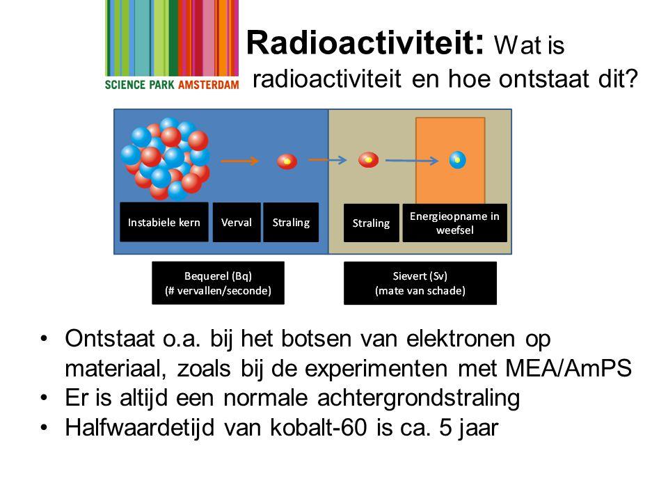 Radioactiviteit : Wat is radioactiviteit en hoe ontstaat dit? •Ontstaat o.a. bij het botsen van elektronen op materiaal, zoals bij de experimenten met