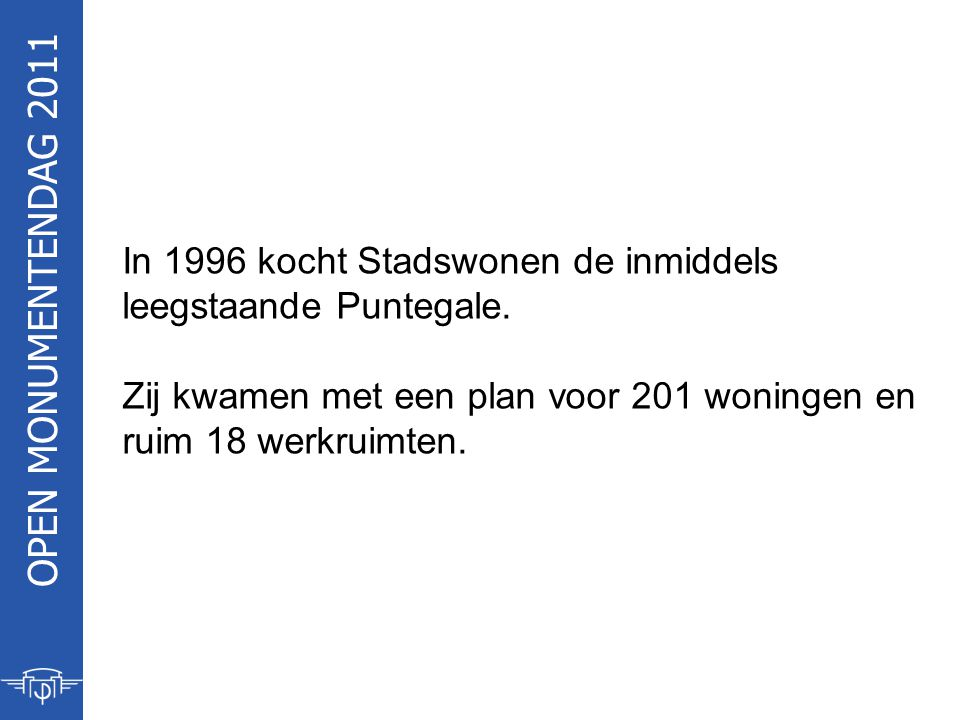 OPEN MONUMENTENDAG 2011 In 1996 kocht Stadswonen de inmiddels leegstaande Puntegale. Zij kwamen met een plan voor 201 woningen en ruim 18 werkruimten.
