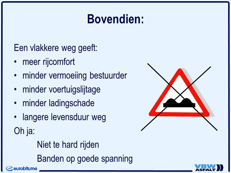 Bovendien: Een vlakkere weg geeft: •meer rijcomfort •minder vermoeiing bestuurder •minder voertuigslijtage •minder ladingschade •langere levensduur we
