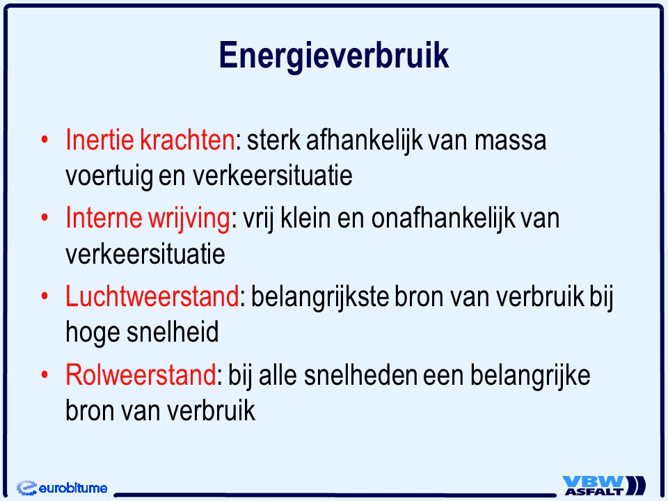 Energieverbruik •Inertie krachten: sterk afhankelijk van massa voertuig en verkeersituatie •Interne wrijving: vrij klein en onafhankelijk van verkeers