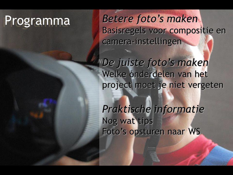 Programma Betere foto's maken Basisregels voor compositie en camera-instellingen De juiste foto's maken Welke onderdelen van het project moet je niet vergeten Praktische informatie Nog wat tips Foto's opsturen naar WS