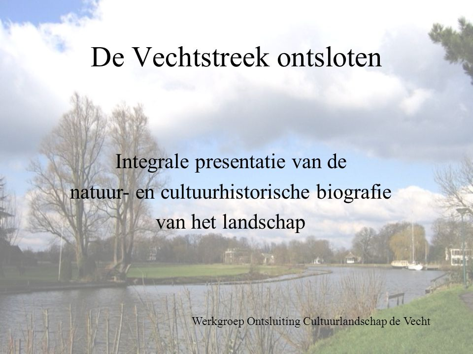De Vechtstreek ontsloten Integrale presentatie van de natuur- en cultuurhistorische biografie van het landschap Werkgroep Ontsluiting Cultuurlandschap