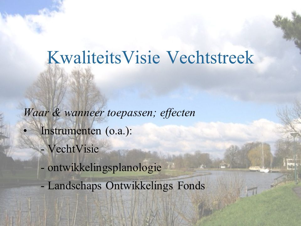 KwaliteitsVisie Vechtstreek Waar & wanneer toepassen; effecten •Instrumenten (o.a.): - VechtVisie - ontwikkelingsplanologie - Landschaps Ontwikkelings