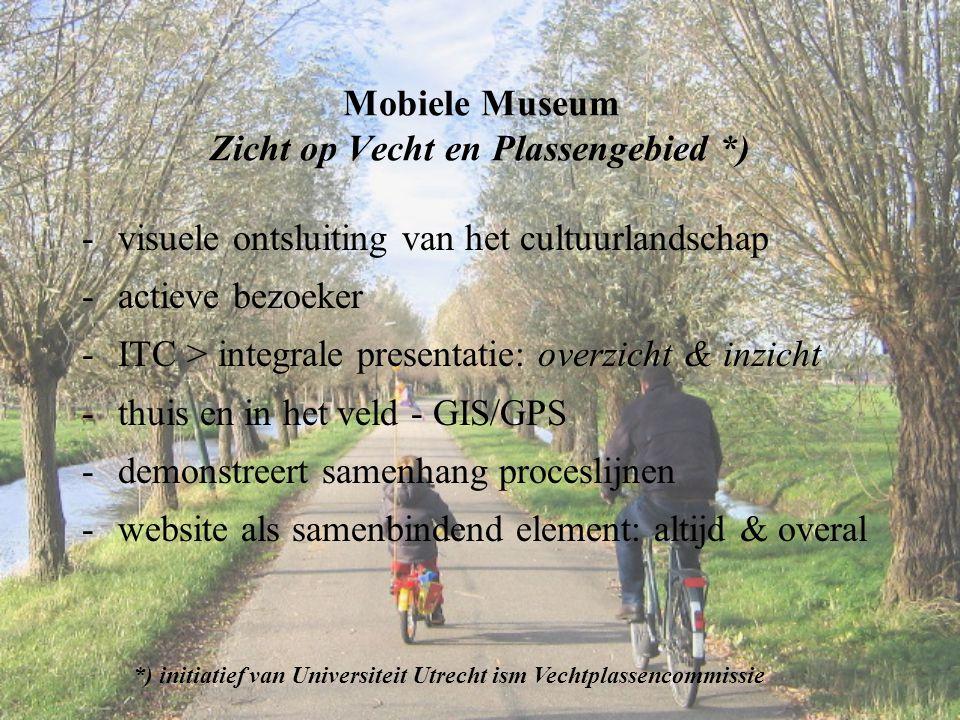 Mobiele Museum Zicht op Vecht en Plassengebied *) -visuele ontsluiting van het cultuurlandschap -actieve bezoeker -ITC > integrale presentatie: overzi