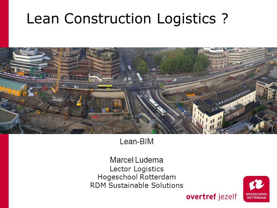 Lean Construction Logistics ? Lean-BIM Marcel Ludema Lector Logistics Hogeschool Rotterdam RDM Sustainable Solutions