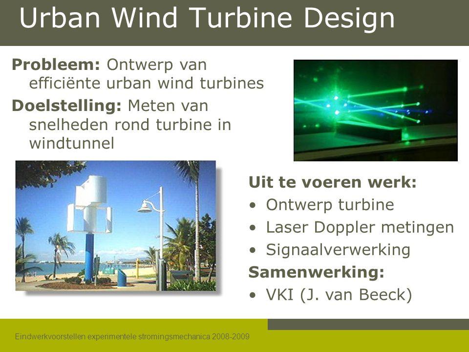Eindwerkvoorstellen experimentele stromingsmechanica 2008-2009 Urban Wind Turbine Design Probleem: Ontwerp van efficiënte urban wind turbines Doelstelling: Meten van snelheden rond turbine in windtunnel Uit te voeren werk: •Ontwerp turbine •Laser Doppler metingen •Signaalverwerking Samenwerking: •VKI (J.