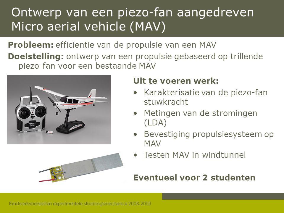 Eindwerkvoorstellen experimentele stromingsmechanica 2008-2009 Ontwerp van een piezo-fan aangedreven Micro aerial vehicle (MAV) Probleem: efficientie van de propulsie van een MAV Doelstelling: ontwerp van een propulsie gebaseerd op trillende piezo-fan voor een bestaande MAV Uit te voeren werk: •Karakterisatie van de piezo-fan stuwkracht •Metingen van de stromingen (LDA) •Bevestiging propulsiesysteem op MAV •Testen MAV in windtunnel Eventueel voor 2 studenten