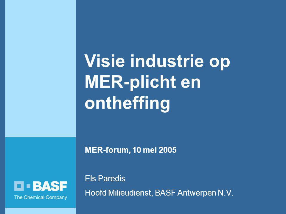 Visie industrie op MER-plicht en ontheffing MER-forum, 10 mei 2005 Els Paredis Hoofd Milieudienst, BASF Antwerpen N.V.