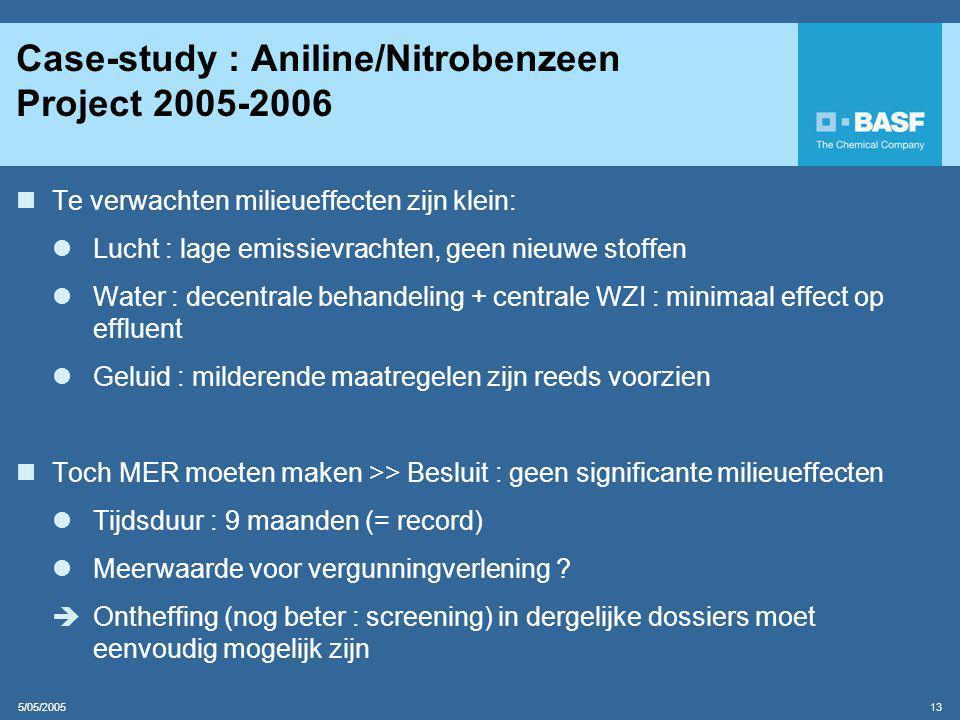 5/05/2005 13 Case-study : Aniline/Nitrobenzeen Project 2005-2006  Te verwachten milieueffecten zijn klein:  Lucht : lage emissievrachten, geen nieuwe stoffen  Water : decentrale behandeling + centrale WZI : minimaal effect op effluent  Geluid : milderende maatregelen zijn reeds voorzien  Toch MER moeten maken >> Besluit : geen significante milieueffecten  Tijdsduur : 9 maanden (= record)  Meerwaarde voor vergunningverlening .