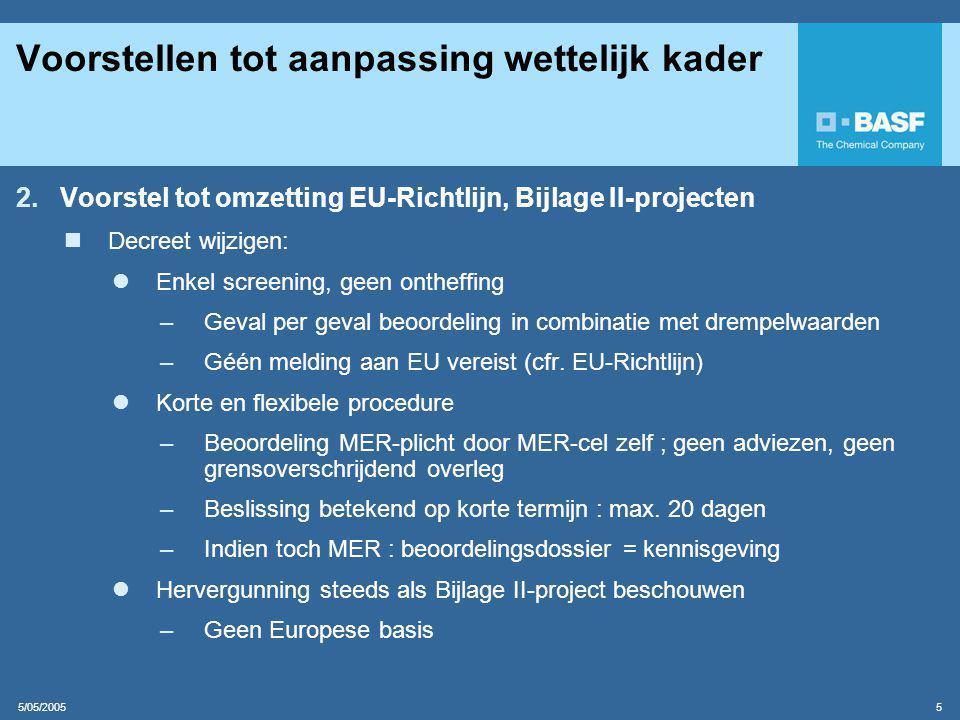 5/05/2005 5 Voorstellen tot aanpassing wettelijk kader 2.Voorstel tot omzetting EU-Richtlijn, Bijlage II-projecten  Decreet wijzigen:  Enkel screening, geen ontheffing –Geval per geval beoordeling in combinatie met drempelwaarden –Géén melding aan EU vereist (cfr.