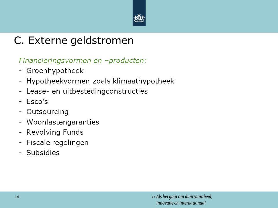 16 C. Externe geldstromen Financieringsvormen en –producten: -Groenhypotheek -Hypotheekvormen zoals klimaathypotheek -Lease- en uitbestedingconstructi