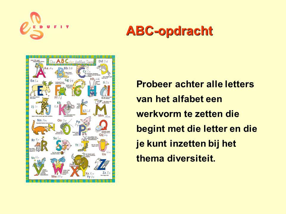 ABC-opdracht Probeer achter alle letters van het alfabet een werkvorm te zetten die begint met die letter en die je kunt inzetten bij het thema divers
