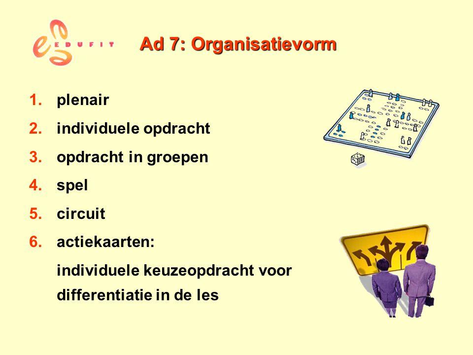 Ad 7: Organisatievorm 1.plenair 2.individuele opdracht 3.opdracht in groepen 4.spel 5.circuit 6.actiekaarten: individuele keuzeopdracht voor different