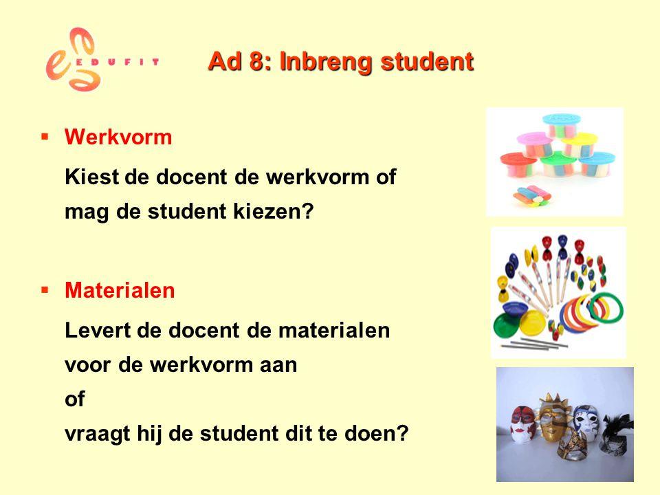 Ad 8: Inbreng student  Werkvorm Kiest de docent de werkvorm of mag de student kiezen?  Materialen Levert de docent de materialen voor de werkvorm aa