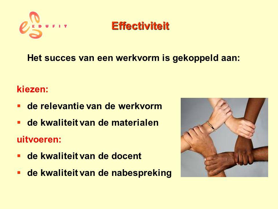 Effectiviteit Het succes van een werkvorm is gekoppeld aan: kiezen:  de relevantie van de werkvorm  de kwaliteit van de materialen uitvoeren:  de k