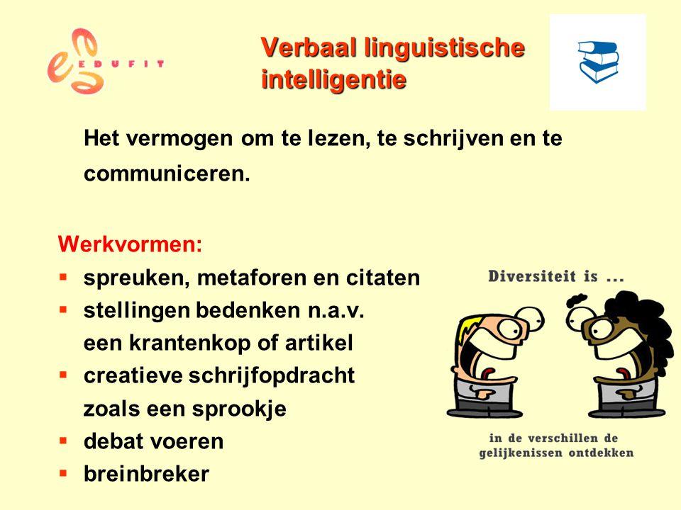 Verbaal linguistische intelligentie Het vermogen om te lezen, te schrijven en te communiceren. Werkvormen:  spreuken, metaforen en citaten  stelling