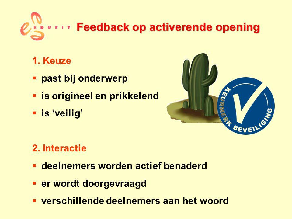 Feedback op activerende opening 1. Keuze  past bij onderwerp  is origineel en prikkelend  is 'veilig' 2. Interactie  deelnemers worden actief bena