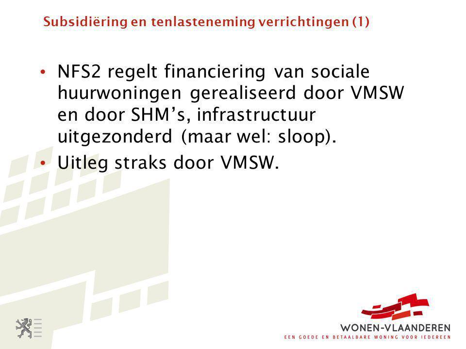 Subsidiëring en tenlasteneming verrichtingen (1) • NFS2 regelt financiering van sociale huurwoningen gerealiseerd door VMSW en door SHM's, infrastructuur uitgezonderd (maar wel: sloop).