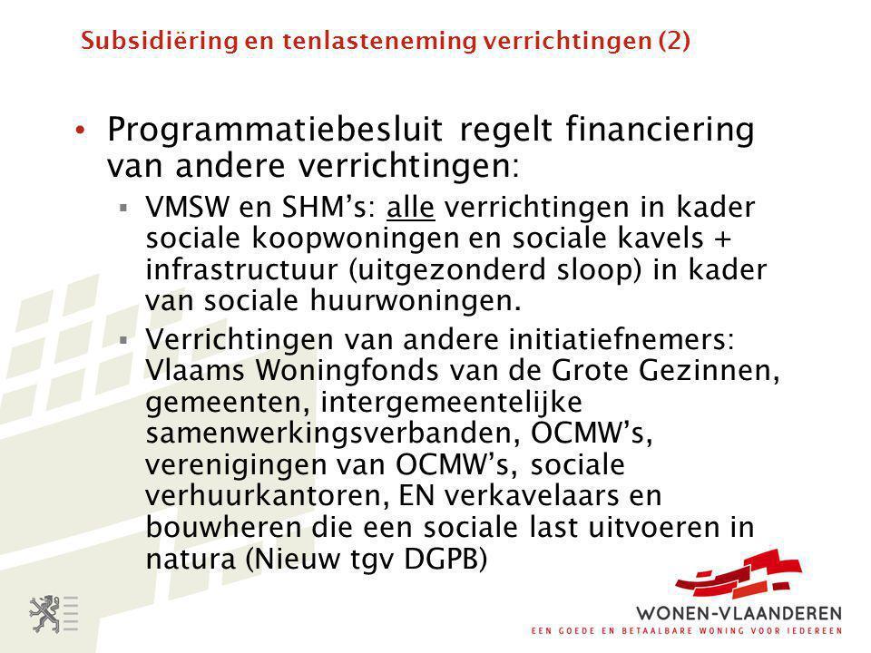 Subsidiëring en tenlasteneming verrichtingen (2) • Programmatiebesluit regelt financiering van andere verrichtingen:  VMSW en SHM's: alle verrichtingen in kader sociale koopwoningen en sociale kavels + infrastructuur (uitgezonderd sloop) in kader van sociale huurwoningen.