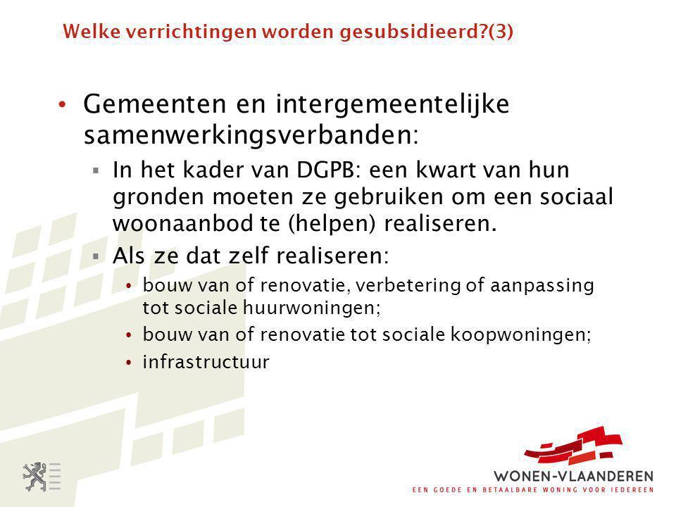 Welke verrichtingen worden gesubsidieerd?(3) • Gemeenten en intergemeentelijke samenwerkingsverbanden:  In het kader van DGPB: een kwart van hun gronden moeten ze gebruiken om een sociaal woonaanbod te (helpen) realiseren.