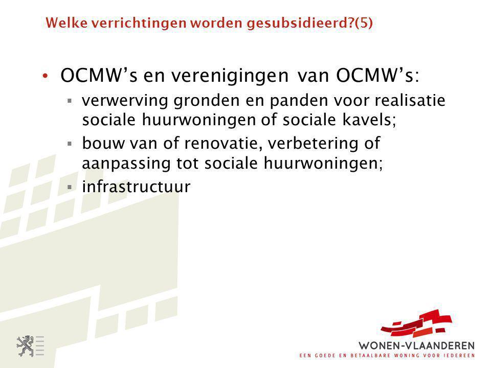Welke verrichtingen worden gesubsidieerd?(5) • OCMW's en verenigingen van OCMW's:  verwerving gronden en panden voor realisatie sociale huurwoningen of sociale kavels;  bouw van of renovatie, verbetering of aanpassing tot sociale huurwoningen;  infrastructuur