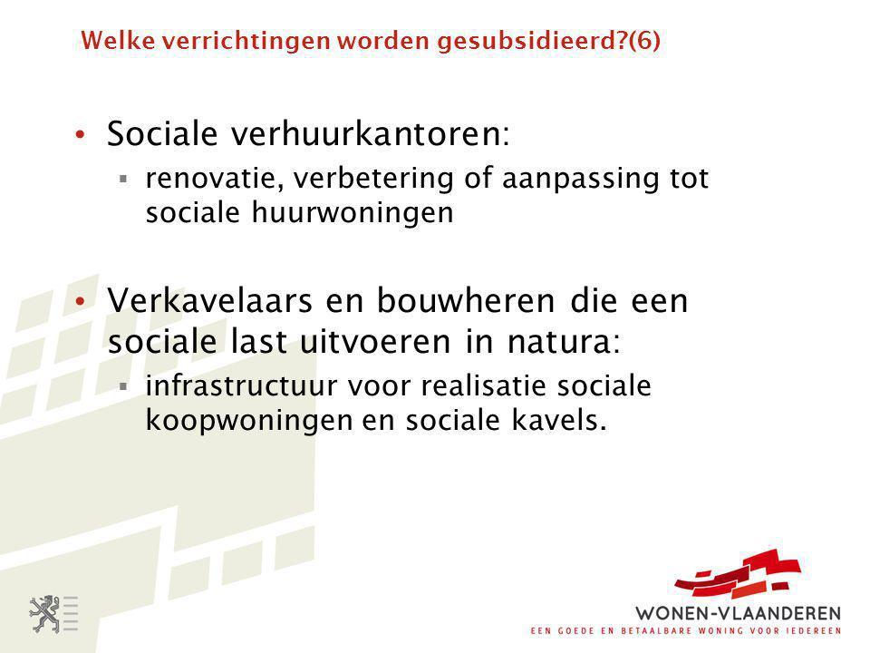 Welke verrichtingen worden gesubsidieerd?(6) • Sociale verhuurkantoren:  renovatie, verbetering of aanpassing tot sociale huurwoningen • Verkavelaars en bouwheren die een sociale last uitvoeren in natura:  infrastructuur voor realisatie sociale koopwoningen en sociale kavels.