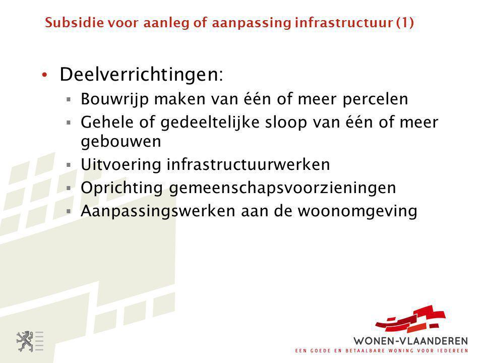 Subsidie voor aanleg of aanpassing infrastructuur (1) • Deelverrichtingen:  Bouwrijp maken van één of meer percelen  Gehele of gedeeltelijke sloop van één of meer gebouwen  Uitvoering infrastructuurwerken  Oprichting gemeenschapsvoorzieningen  Aanpassingswerken aan de woonomgeving