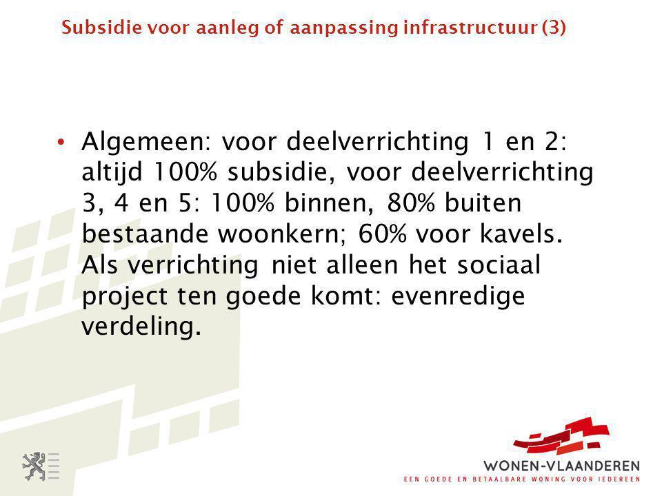 Subsidie voor aanleg of aanpassing infrastructuur (3) • Algemeen: voor deelverrichting 1 en 2: altijd 100% subsidie, voor deelverrichting 3, 4 en 5: 100% binnen, 80% buiten bestaande woonkern; 60% voor kavels.