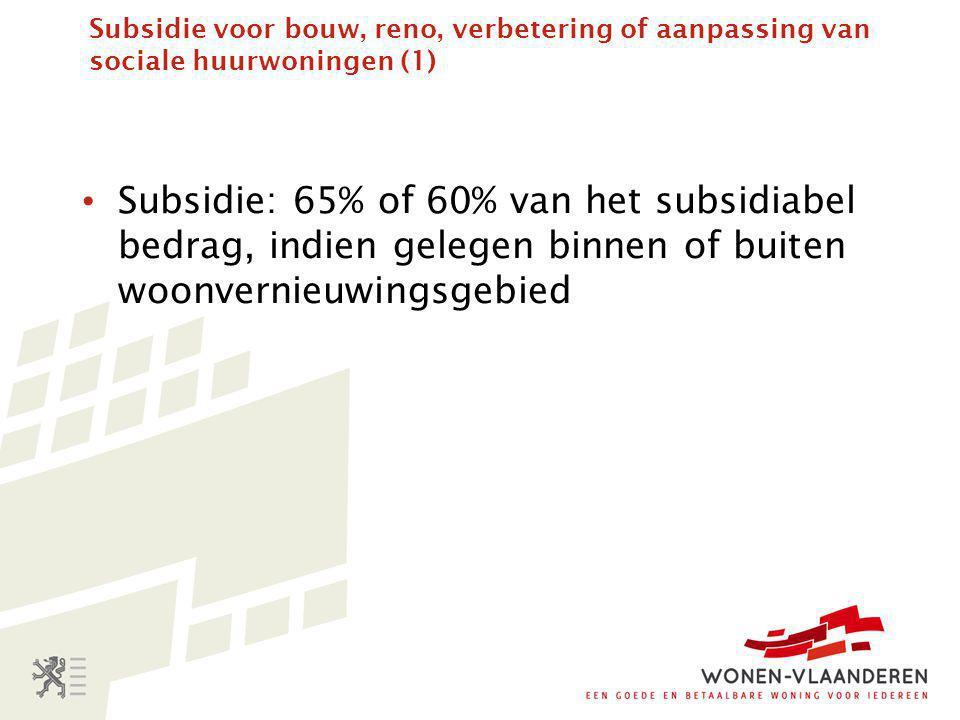 Subsidie voor bouw, reno, verbetering of aanpassing van sociale huurwoningen (1) • Subsidie: 65% of 60% van het subsidiabel bedrag, indien gelegen binnen of buiten woonvernieuwingsgebied