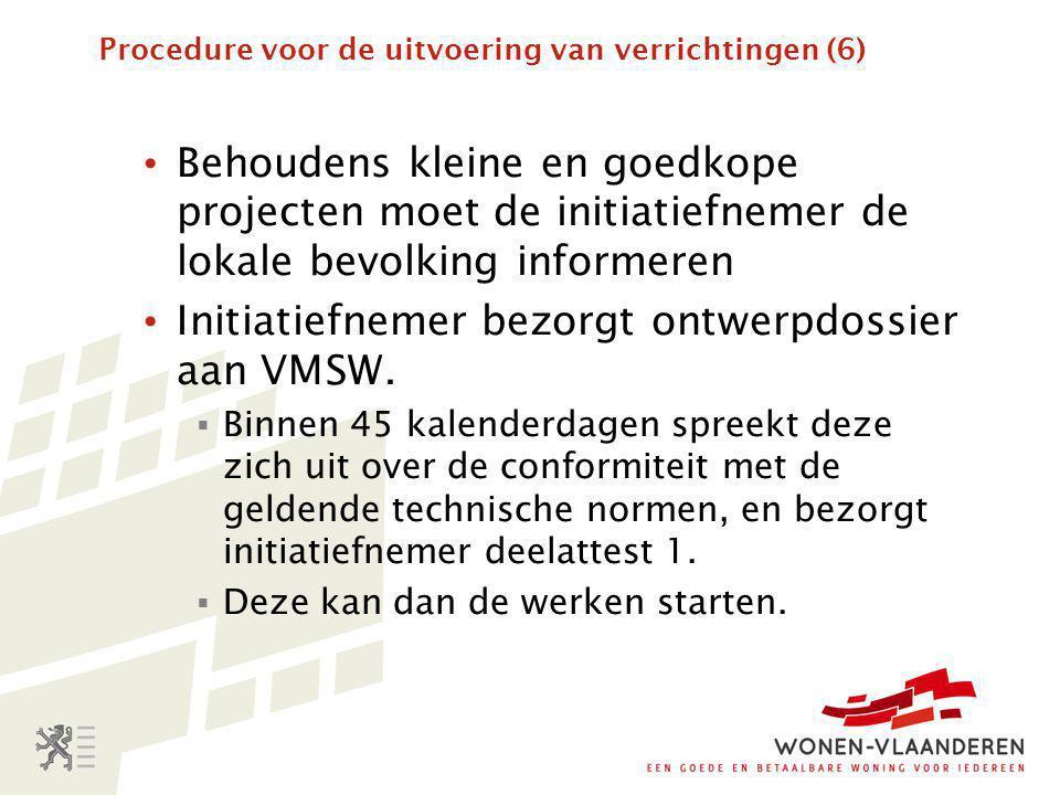 Procedure voor de uitvoering van verrichtingen (6) • Behoudens kleine en goedkope projecten moet de initiatiefnemer de lokale bevolking informeren • Initiatiefnemer bezorgt ontwerpdossier aan VMSW.