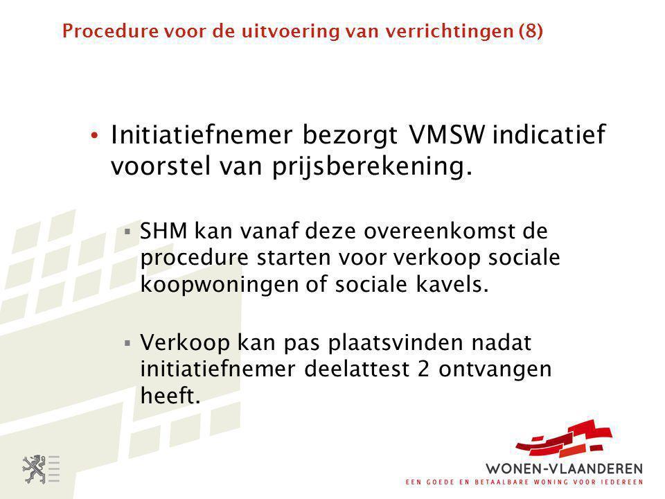 Procedure voor de uitvoering van verrichtingen (8) • Initiatiefnemer bezorgt VMSW indicatief voorstel van prijsberekening.