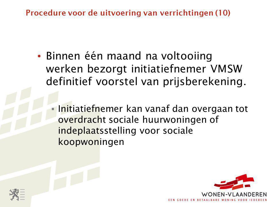 Procedure voor de uitvoering van verrichtingen (10) • Binnen één maand na voltooiing werken bezorgt initiatiefnemer VMSW definitief voorstel van prijsberekening.