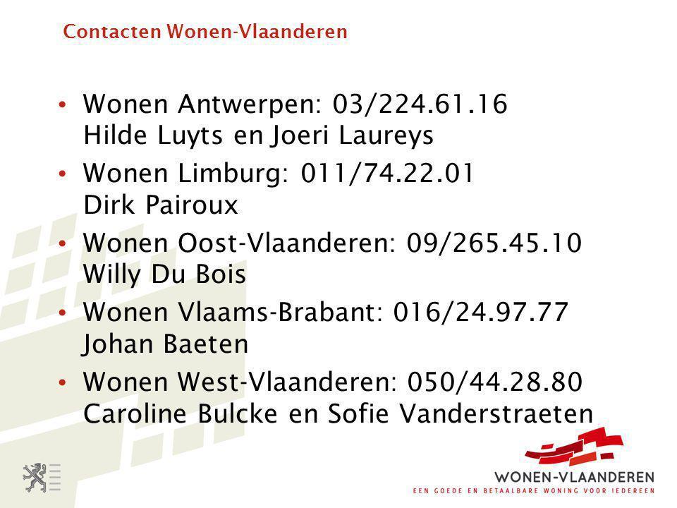 Contacten Wonen-Vlaanderen • Wonen Antwerpen: 03/224.61.16 Hilde Luyts en Joeri Laureys • Wonen Limburg: 011/74.22.01 Dirk Pairoux • Wonen Oost-Vlaanderen: 09/265.45.10 Willy Du Bois • Wonen Vlaams-Brabant: 016/24.97.77 Johan Baeten • Wonen West-Vlaanderen: 050/44.28.80 Caroline Bulcke en Sofie Vanderstraeten