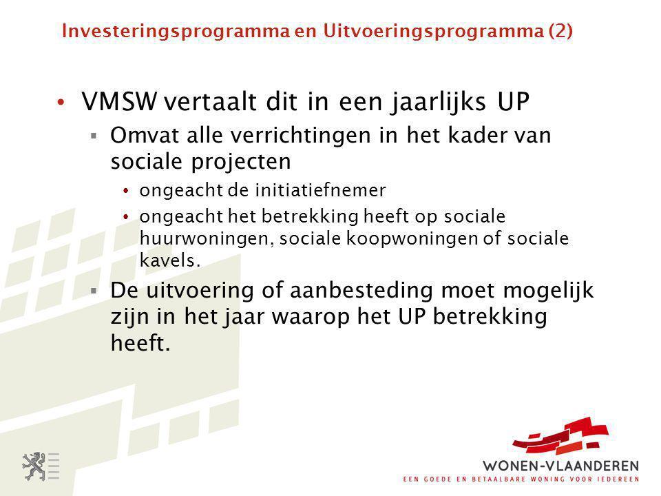 Investeringsprogramma en Uitvoeringsprogramma (2) • VMSW vertaalt dit in een jaarlijks UP  Omvat alle verrichtingen in het kader van sociale projecten • ongeacht de initiatiefnemer • ongeacht het betrekking heeft op sociale huurwoningen, sociale koopwoningen of sociale kavels.
