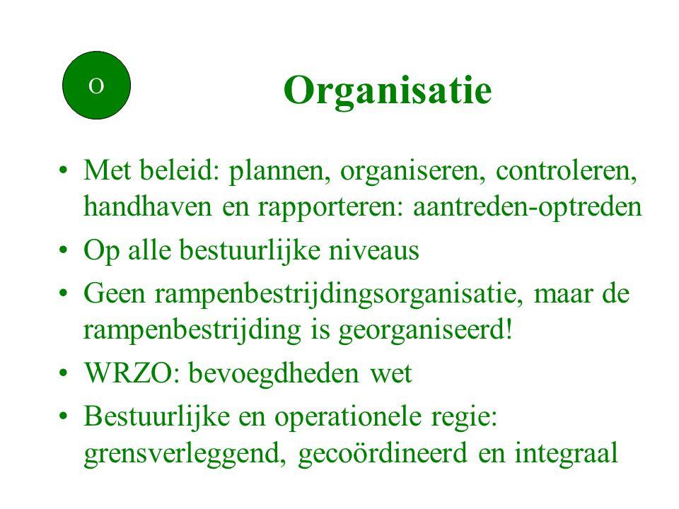 Organisatie •Met beleid: plannen, organiseren, controleren, handhaven en rapporteren: aantreden-optreden •Op alle bestuurlijke niveaus •Geen rampenbestrijdingsorganisatie, maar de rampenbestrijding is georganiseerd.