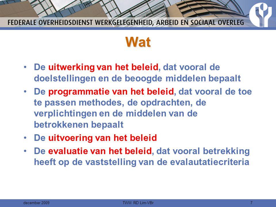 december 2009TWW RD Lim-VBr7 Wat •De uitwerking van het beleid, dat vooral de doelstellingen en de beoogde middelen bepaalt •De programmatie van het beleid, dat vooral de toe te passen methodes, de opdrachten, de verplichtingen en de middelen van de betrokkenen bepaalt •De uitvoering van het beleid •De evaluatie van het beleid, dat vooral betrekking heeft op de vaststelling van de evalautatiecriteria