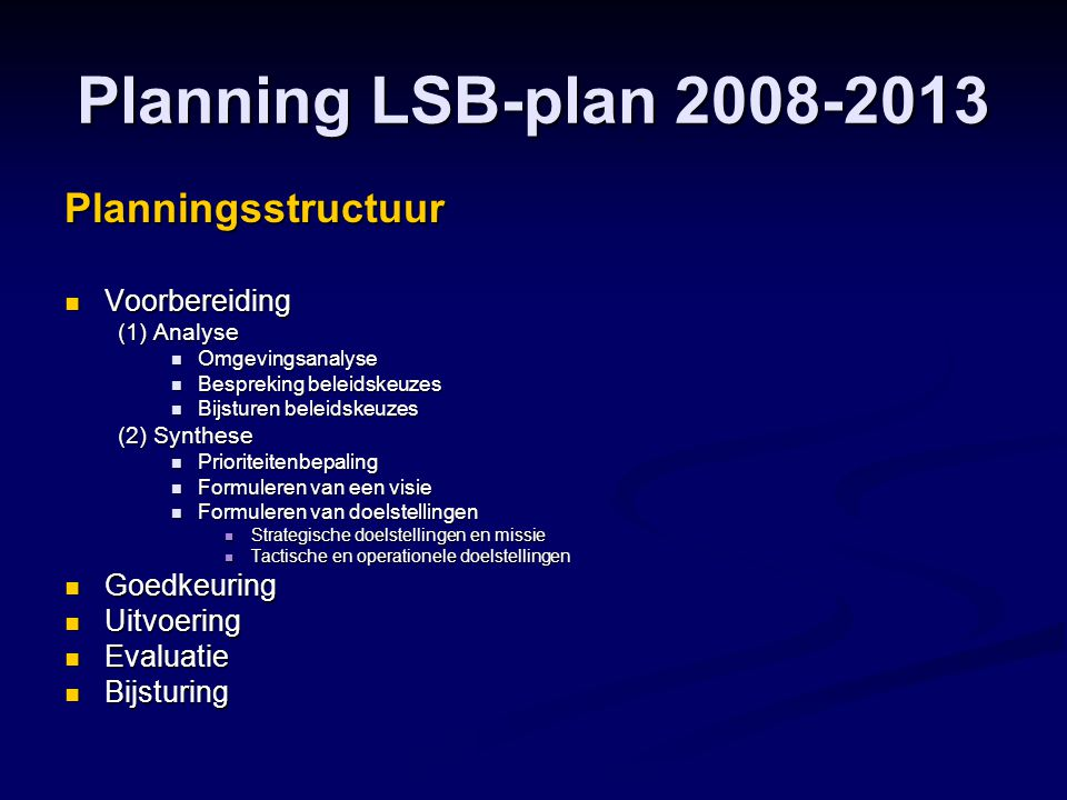 Planning LSB-plan 2008-2013 Planningsstructuur  Voorbereiding (1) Analyse  Omgevingsanalyse  Bespreking beleidskeuzes  Bijsturen beleidskeuzes (2) Synthese  Prioriteitenbepaling  Formuleren van een visie  Formuleren van doelstellingen  Strategische doelstellingen en missie  Tactische en operationele doelstellingen  Goedkeuring  Uitvoering  Evaluatie  Bijsturing